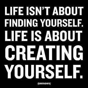 create yourself, life is too short
