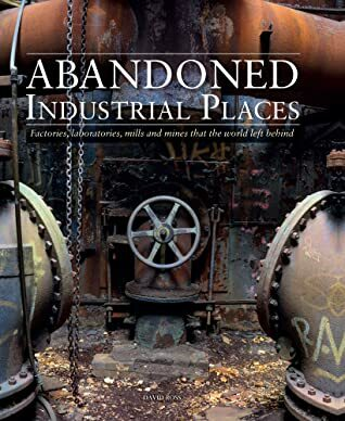 Abandoned Industrial Places, photography, photos of abandoned places, books about abandoned places, non fiction books, photography books, urban decay, urban decay photos, pictures of urban decay