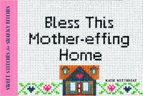 Bless this mother effing home, Katie Kutthroat, cross stitch designs, subversisve cross stitch, snarky cross stitch, modern embroidery