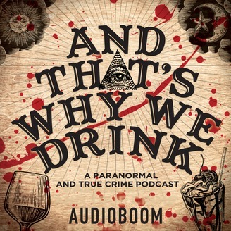 And That's Why We Drink, podcast, paranormal, true crime, true crime paranormal podcast, comedy podcast