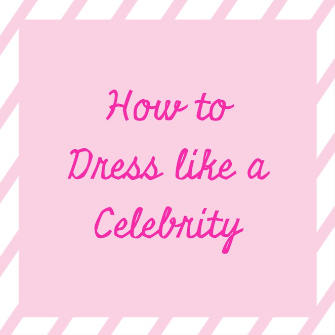 How to Dress Like a Celebrity