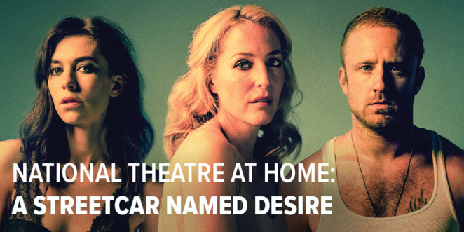 a streetcare named desire 2020, national theatre at home 2020, covid-19, theatre online, free online theatre event, community event, fun things to do, actors, performers, entertainment, performing arts, a young vic joshua andrews co-production, tennessee williams, benedict andrews, gillian anderson, ben foster, vanessa kirby, national theatre live, performing arts