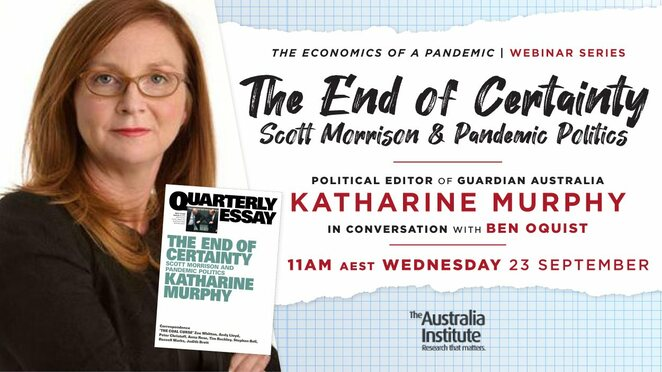 the end of certaintuy, scott morrison and pandemic politics, political editor guardian australia, katharine murphy, in conversation with ben oquist, the australia institute, community event, political debate, fun things to do, free political event, epidemics, covid-19 reveal, australia in a pandemic, quarterly essay goes behind the scenes, interviews with the pm, josh frydenberg, sally mcmanus, key health and economic decisions